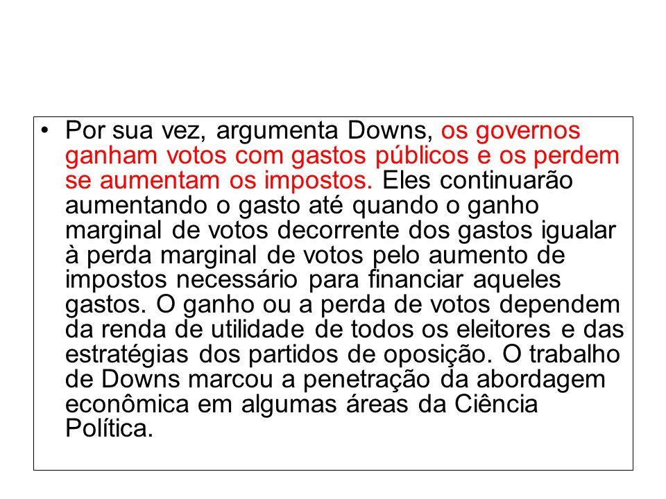 Por sua vez, argumenta Downs, os governos ganham votos com gastos públicos e os perdem se aumentam os impostos.