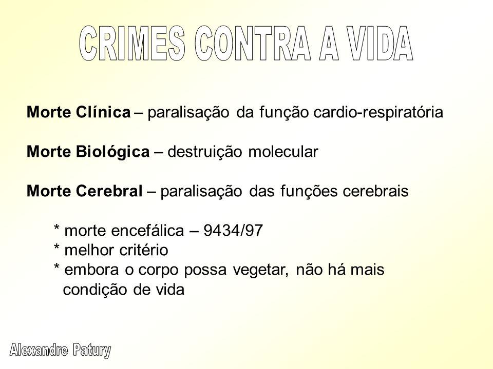 CRIMES CONTRA A VIDA Morte Clínica – paralisação da função cardio-respiratória. Morte Biológica – destruição molecular.