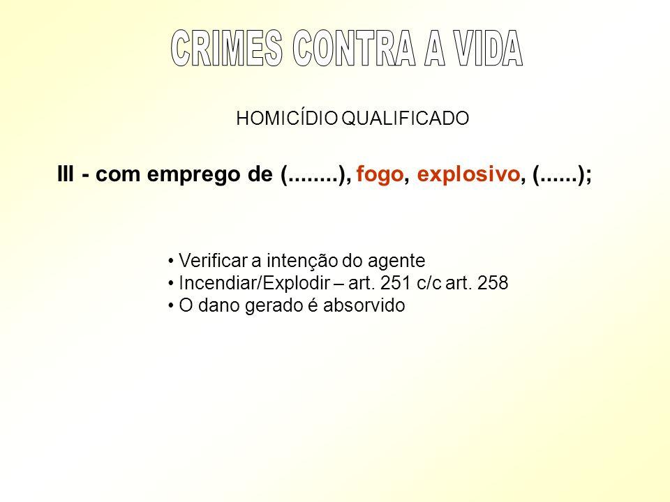 CRIMES CONTRA A VIDA HOMICÍDIO QUALIFICADO. III - com emprego de (........), fogo, explosivo, (......);