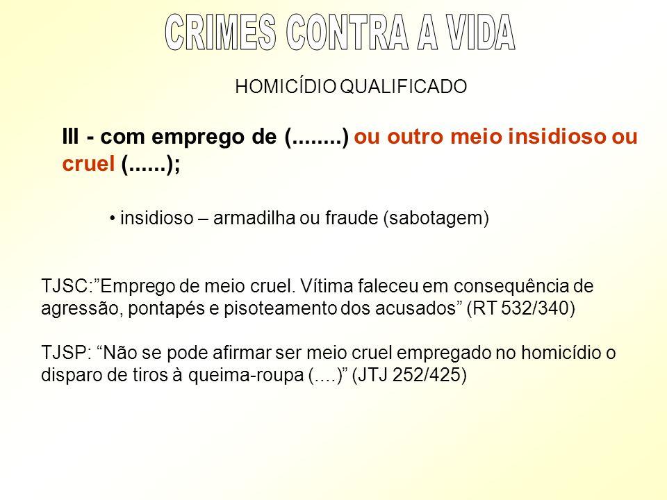 CRIMES CONTRA A VIDA HOMICÍDIO QUALIFICADO. III - com emprego de (........) ou outro meio insidioso ou cruel (......);