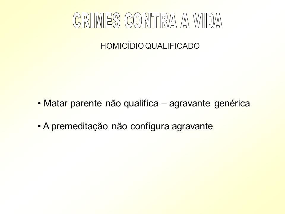 CRIMES CONTRA A VIDA Matar parente não qualifica – agravante genérica