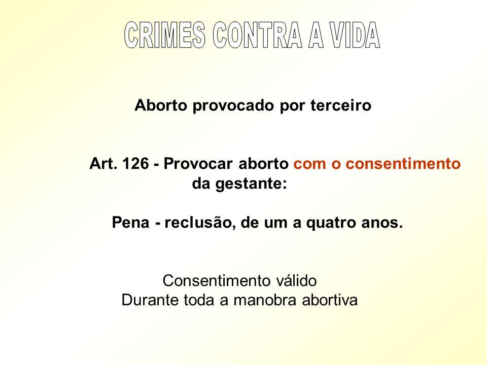 CRIMES CONTRA A VIDA Aborto provocado por terceiro. Art. 126 - Provocar aborto com o consentimento da gestante: