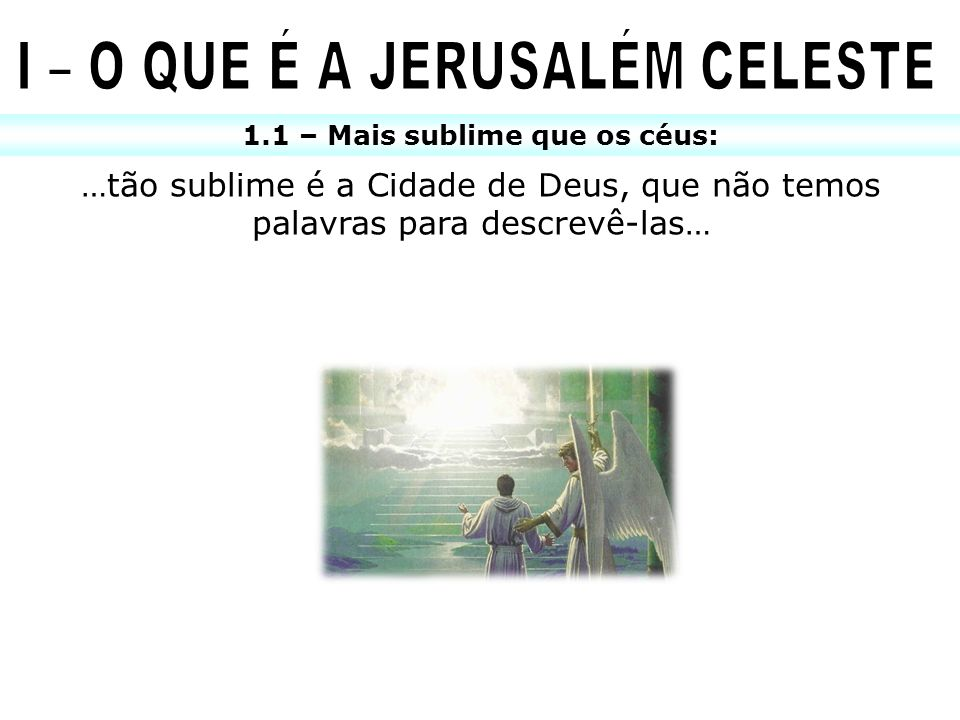 I – O QUE É A JERUSALÉM CELESTE 1.1 – Mais sublime que os céus: