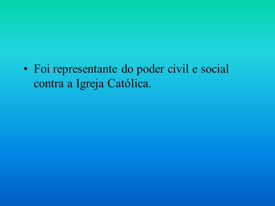 Foi representante do poder civil e social contra a Igreja Católica.