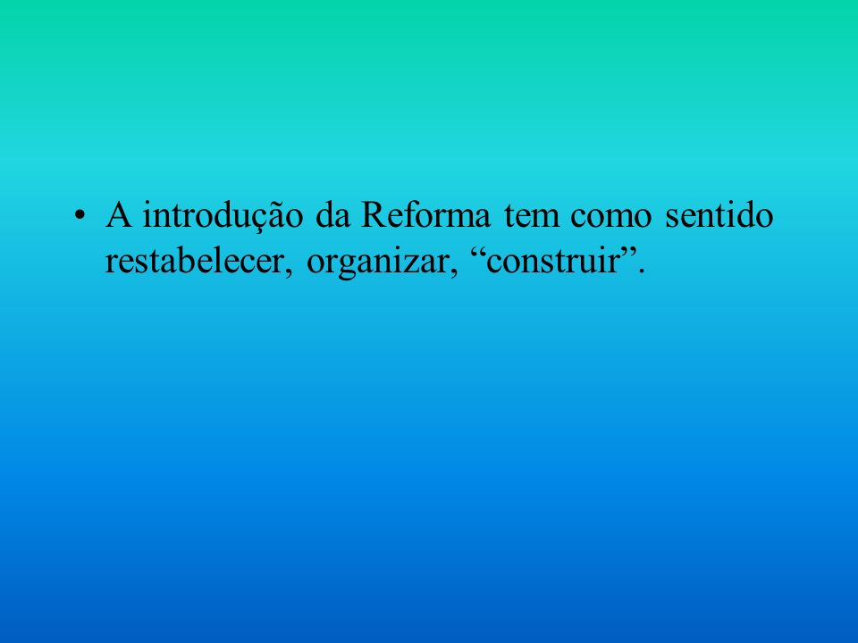 A introdução da Reforma tem como sentido restabelecer, organizar, construir .