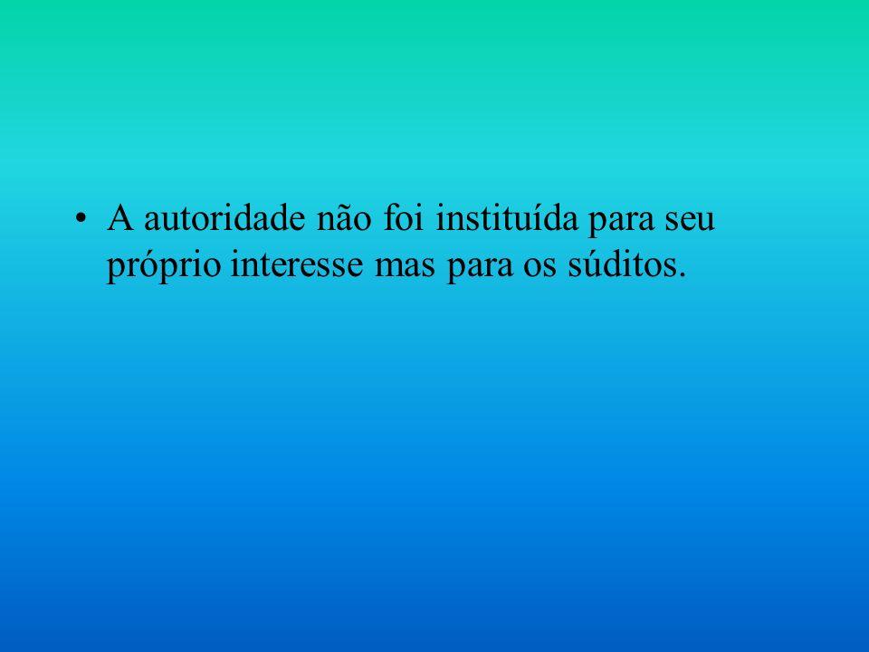 A autoridade não foi instituída para seu próprio interesse mas para os súditos.