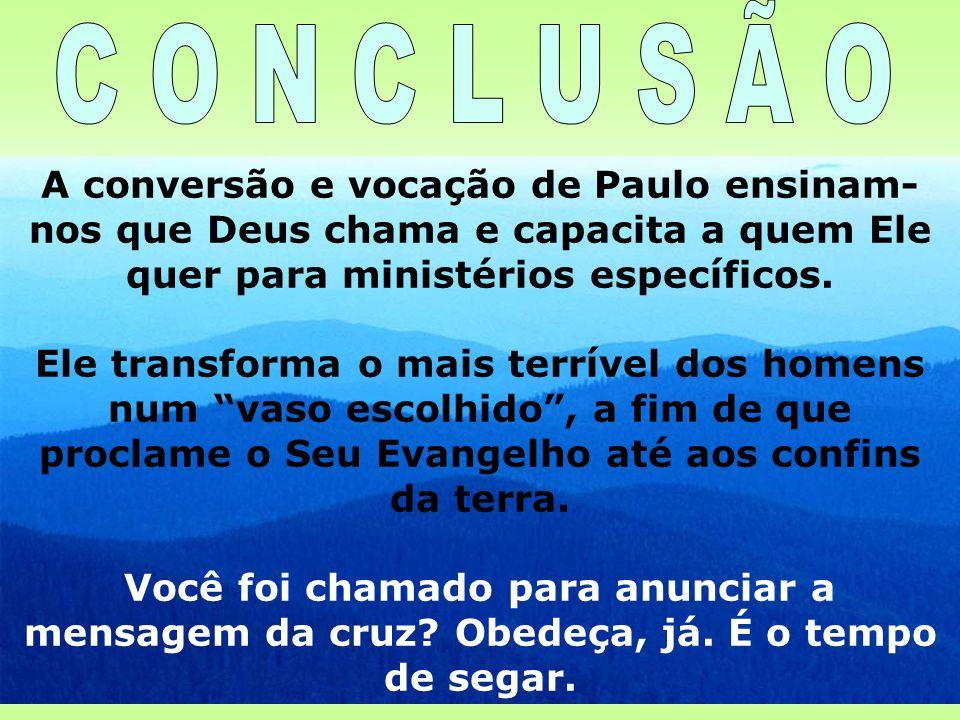 C O N C L U S Ã O A conversão e vocação de Paulo ensinam-nos que Deus chama e capacita a quem Ele quer para ministérios específicos.