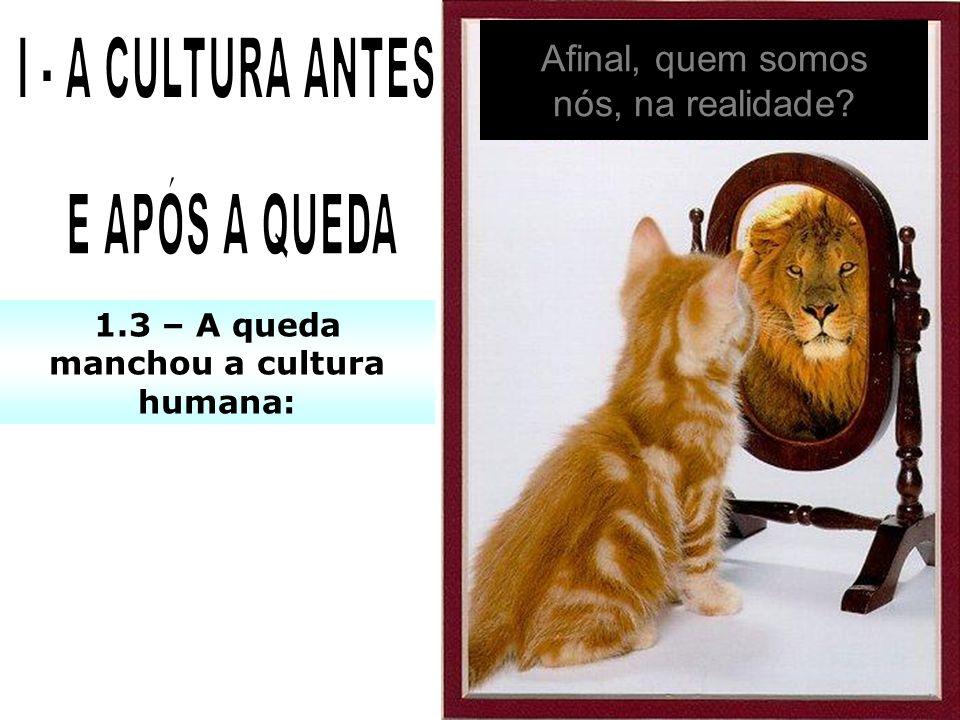 1.3 – A queda manchou a cultura humana: