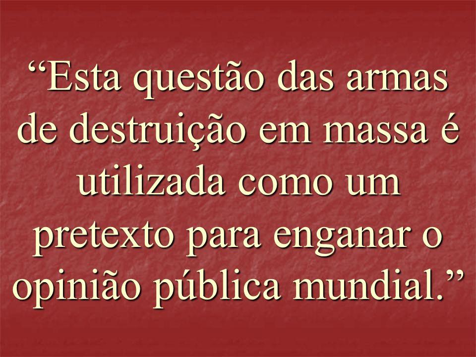 Esta questão das armas de destruição em massa é utilizada como um pretexto para enganar o opinião pública mundial.