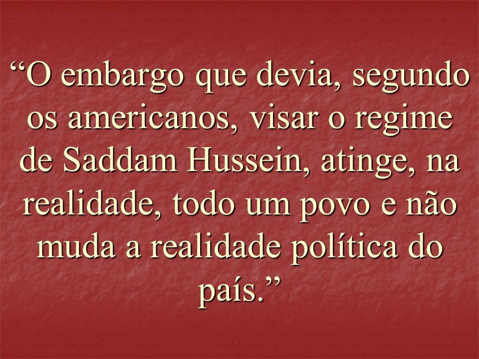 O embargo que devia, segundo os americanos, visar o regime de Saddam Hussein, atinge, na realidade, todo um povo e não muda a realidade política do país.