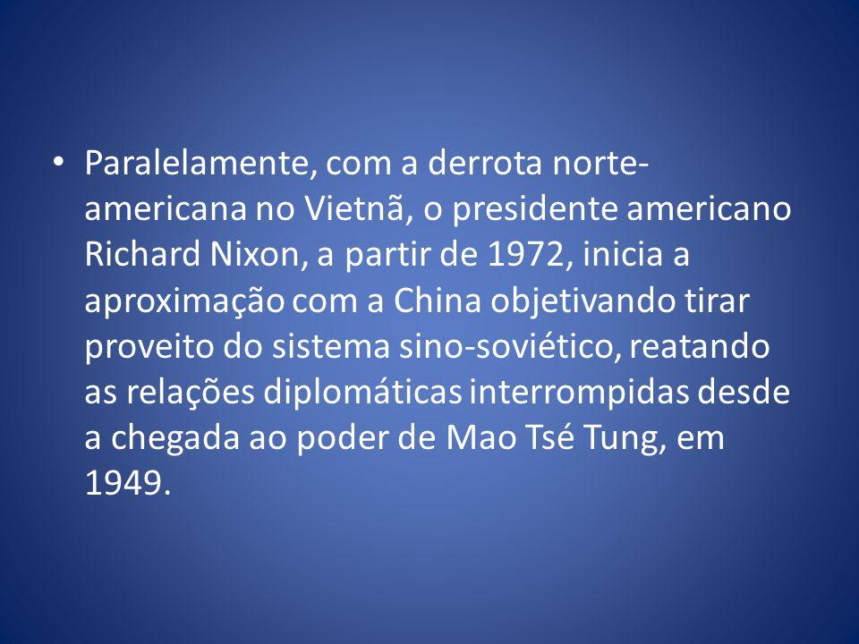 Paralelamente, com a derrota norte-americana no Vietnã, o presidente americano Richard Nixon, a partir de 1972, inicia a aproximação com a China objetivando tirar proveito do sistema sino-soviético, reatando as relações diplomáticas interrompidas desde a chegada ao poder de Mao Tsé Tung, em 1949.