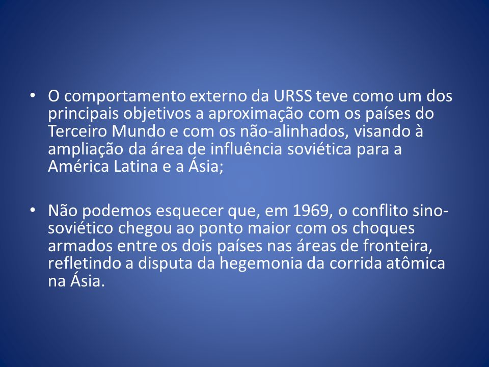 O comportamento externo da URSS teve como um dos principais objetivos a aproximação com os países do Terceiro Mundo e com os não-alinhados, visando à ampliação da área de influência soviética para a América Latina e a Ásia;