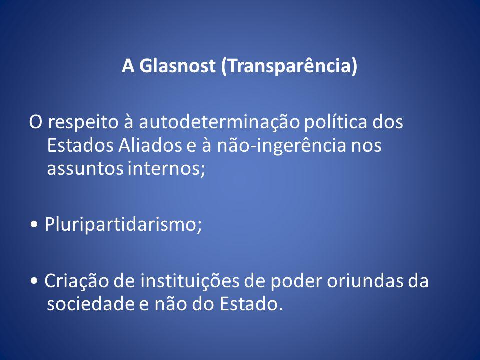 A Glasnost (Transparência) O respeito à autodeterminação política dos Estados Aliados e à não-ingerência nos assuntos internos; • Pluripartidarismo; • Criação de instituições de poder oriundas da sociedade e não do Estado.