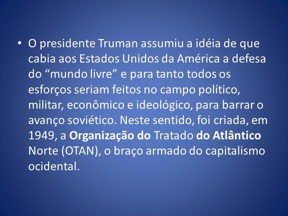 O presidente Truman assumiu a idéia de que cabia aos Estados Unidos da América a defesa do mundo livre e para tanto todos os esforços seriam feitos no campo político, militar, econômico e ideológico, para barrar o avanço soviético.