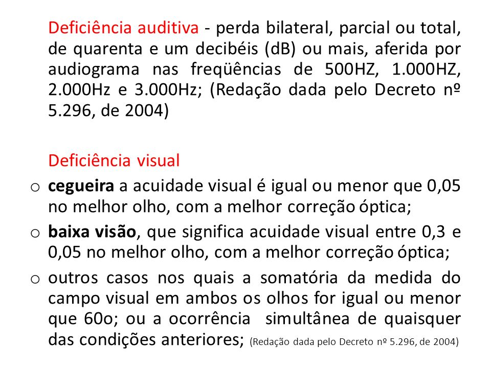 Deficiência auditiva - perda bilateral, parcial ou total, de quarenta e um decibéis (dB) ou mais, aferida por audiograma nas freqüências de 500HZ, 1.000HZ, 2.000Hz e 3.000Hz; (Redação dada pelo Decreto nº 5.296, de 2004)