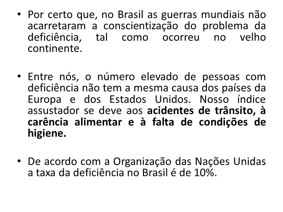 Por certo que, no Brasil as guerras mundiais não acarretaram a conscientização do problema da deficiência, tal como ocorreu no velho continente.