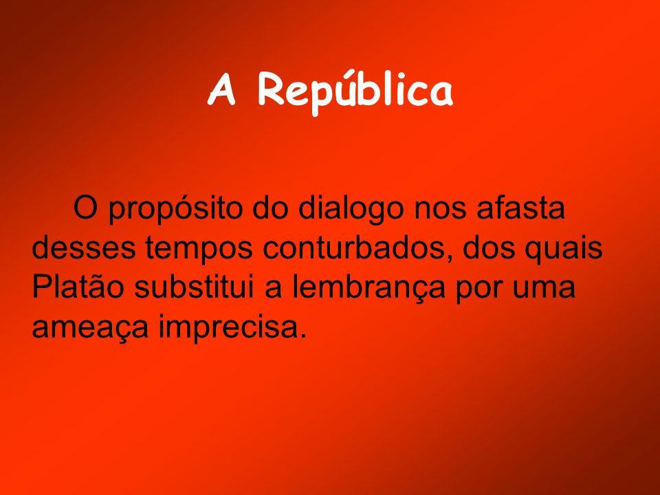 A República O propósito do dialogo nos afasta desses tempos conturbados, dos quais Platão substitui a lembrança por uma ameaça imprecisa.