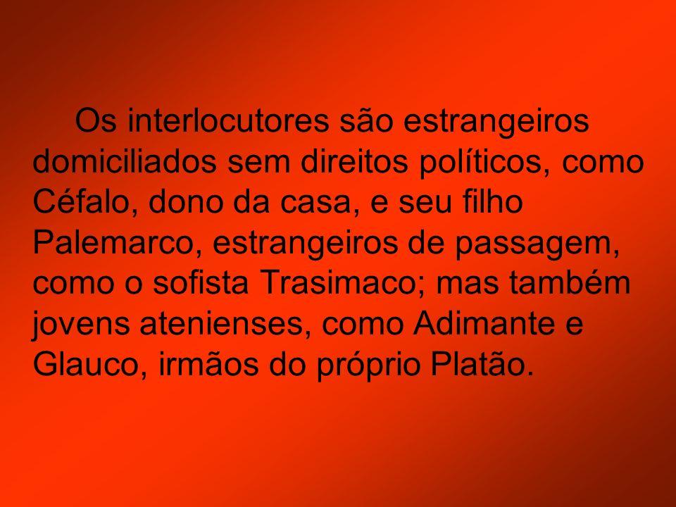 Os interlocutores são estrangeiros domiciliados sem direitos políticos, como Céfalo, dono da casa, e seu filho Palemarco, estrangeiros de passagem, como o sofista Trasimaco; mas também jovens atenienses, como Adimante e Glauco, irmãos do próprio Platão.