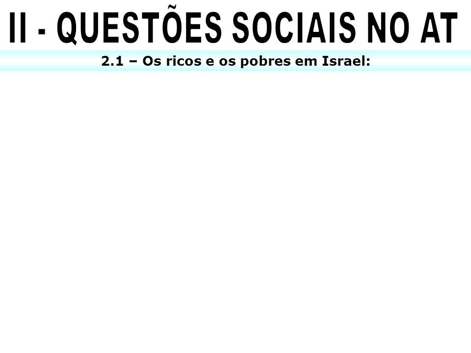 II - QUESTÕES SOCIAIS NO AT 2.1 – Os ricos e os pobres em Israel:
