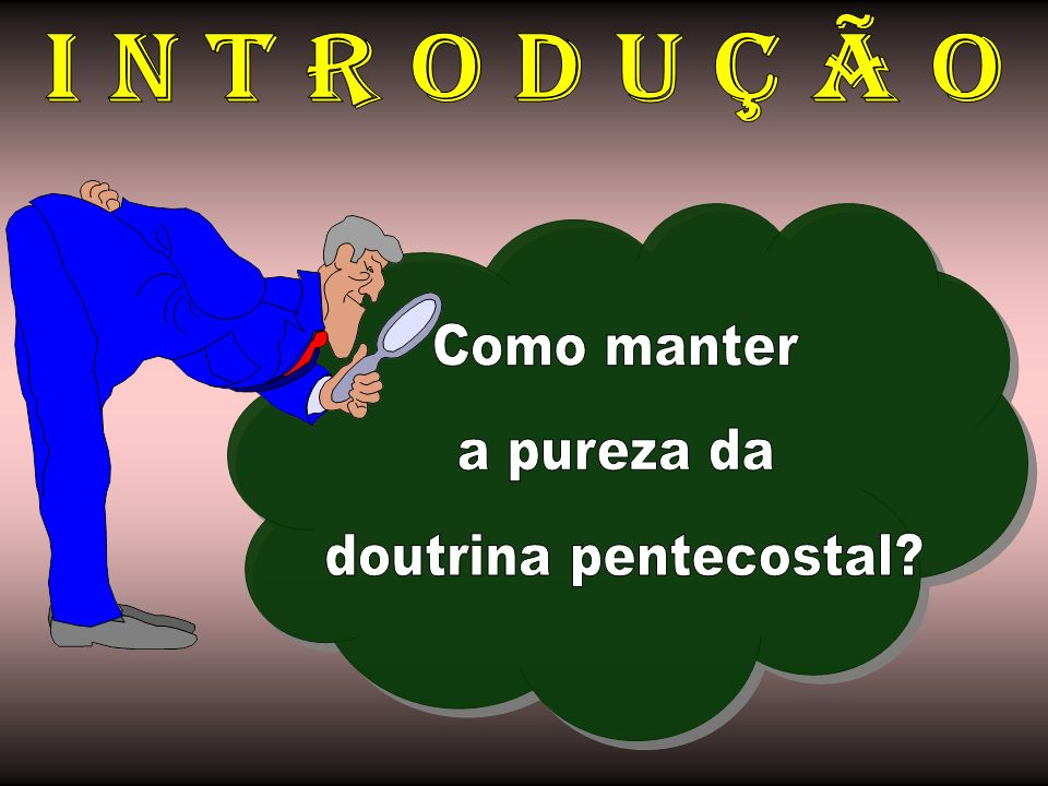 I N T R O D U Ç Ã O Como manter a pureza da doutrina pentecostal