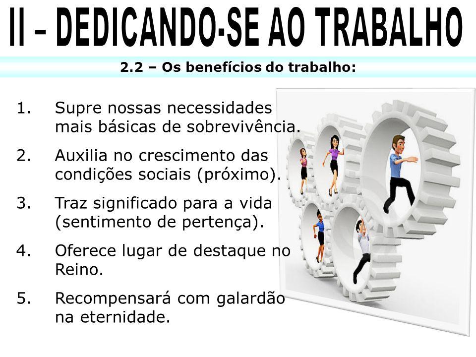 II – DEDICANDO-SE AO TRABALHO 2.2 – Os benefícios do trabalho:
