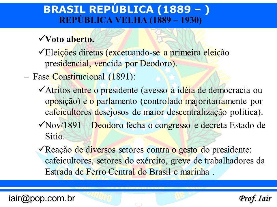 Voto aberto.Eleições diretas (excetuando-se a primeira eleição presidencial, vencida por Deodoro). Fase Constitucional (1891):