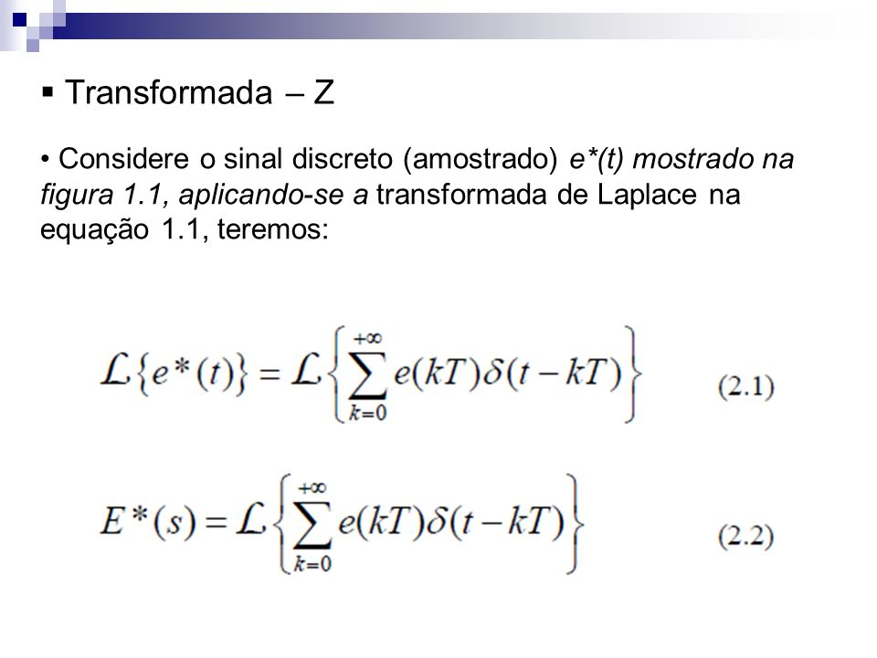 Transformada – Z Considere o sinal discreto (amostrado) e*(t) mostrado na figura 1.1, aplicando-se a transformada de Laplace na equação 1.1, teremos: