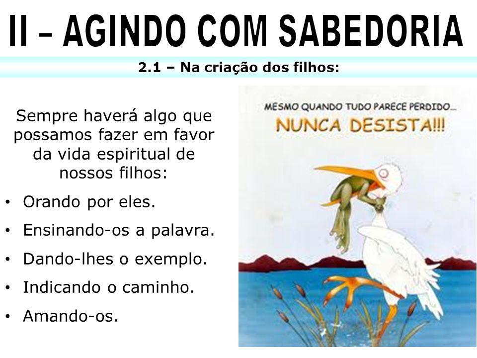 II – AGINDO COM SABEDORIA 2.1 – Na criação dos filhos: