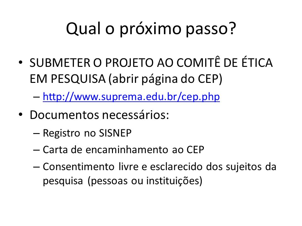 Qual o próximo passo SUBMETER O PROJETO AO COMITÊ DE ÉTICA EM PESQUISA (abrir página do CEP) http://www.suprema.edu.br/cep.php.