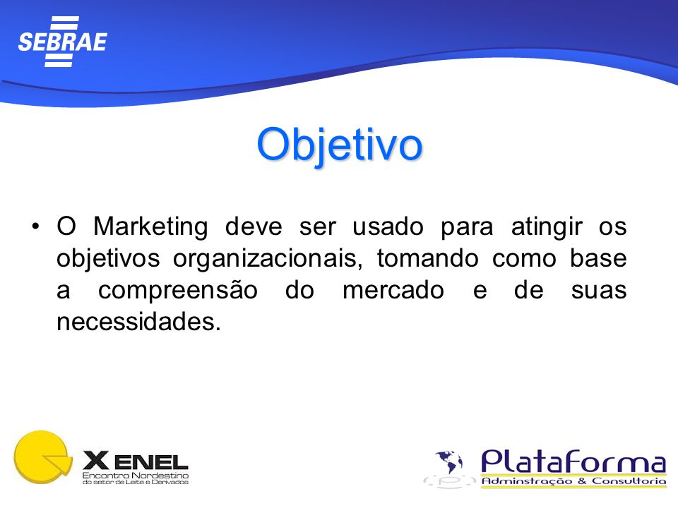 ObjetivoO Marketing deve ser usado para atingir os objetivos organizacionais, tomando como base a compreensão do mercado e de suas necessidades.