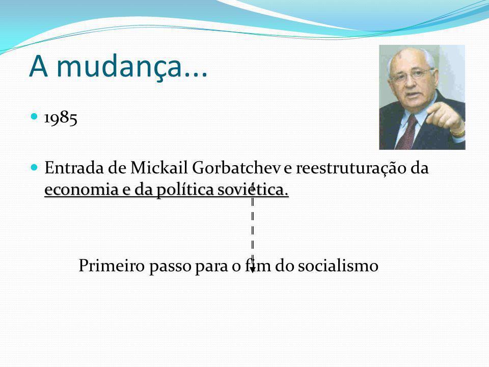 A mudança... 1985. Entrada de Mickail Gorbatchev e reestruturação da economia e da política soviética.