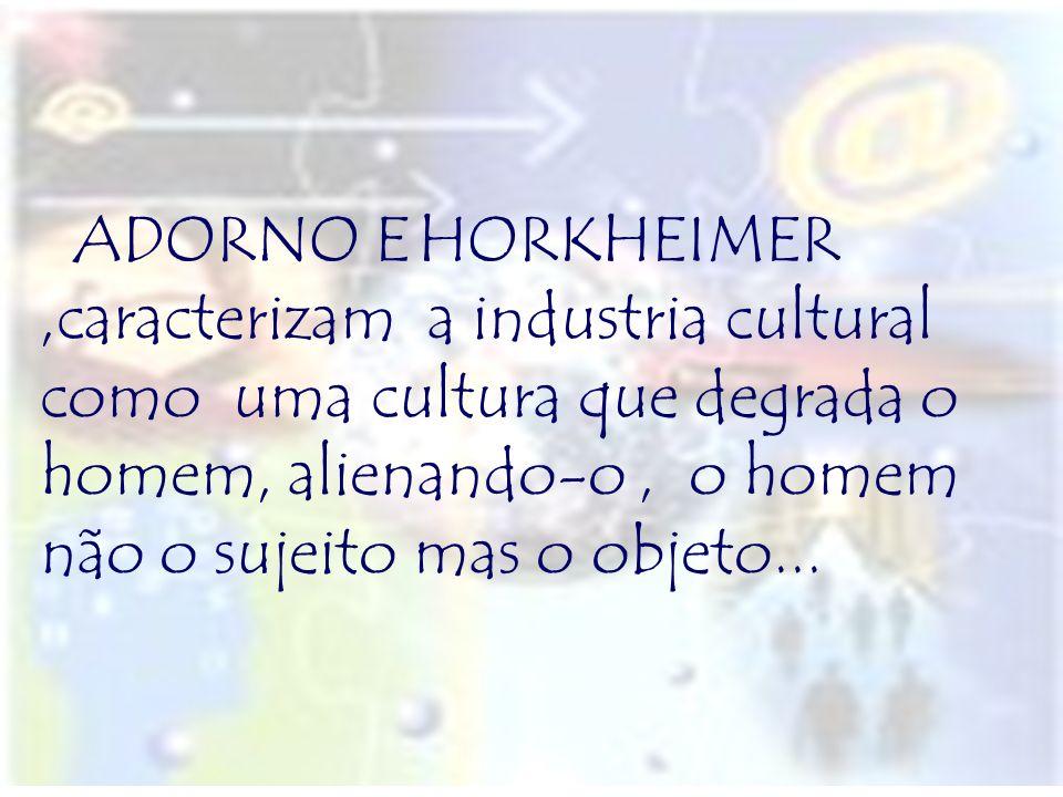 ADORNO E HORKHEIMER ,caracterizam a industria cultural como uma cultura que degrada o homem, alienando-o , o homem não o sujeito mas o objeto...