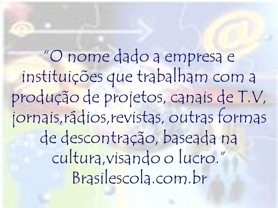 O nome dado a empresa e instituições que trabalham com a produção de projetos, canais de T.V, jornais,rádios,revistas, outras formas de descontração, baseada na cultura,visando o lucro. Brasilescola.com.br