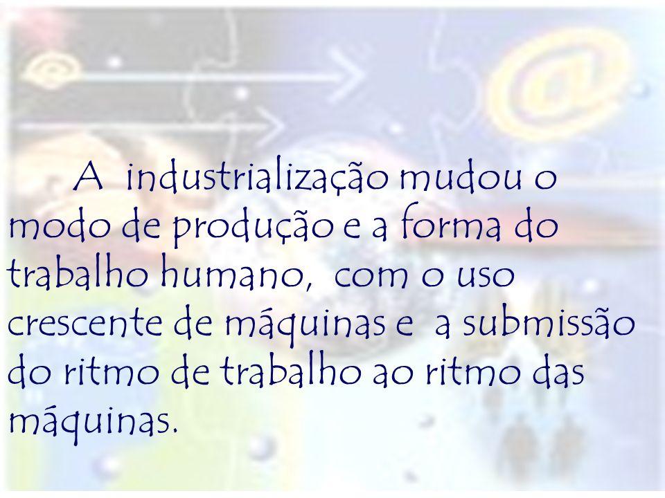A industrialização mudou o modo de produção e a forma do trabalho humano, com o uso crescente de máquinas e a submissão do ritmo de trabalho ao ritmo das máquinas.