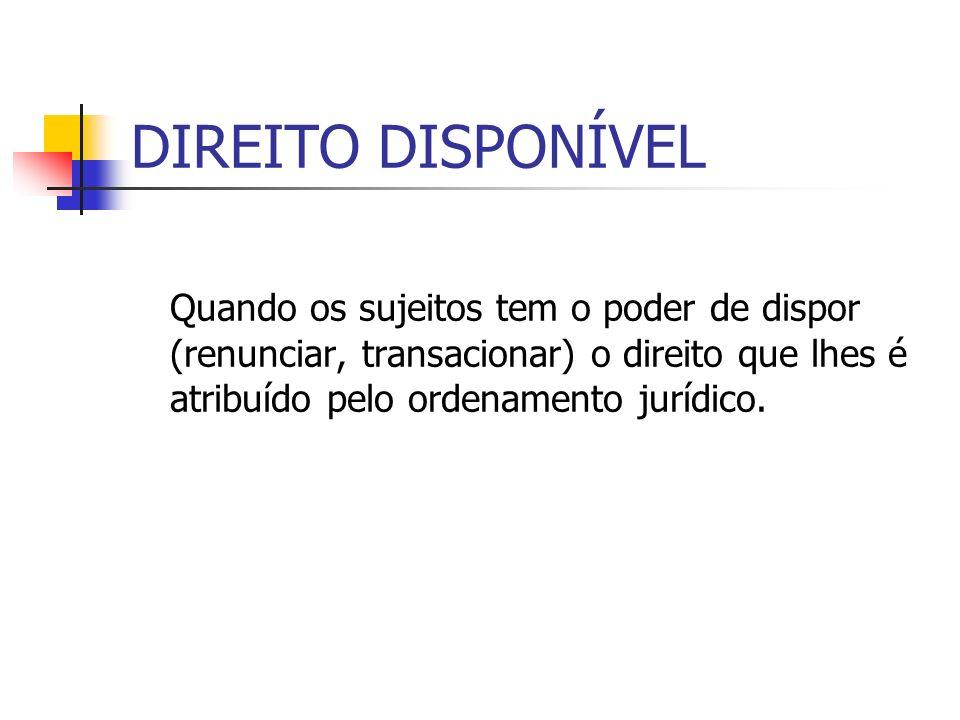 DIREITO DISPONÍVELQuando os sujeitos tem o poder de dispor (renunciar, transacionar) o direito que lhes é atribuído pelo ordenamento jurídico.