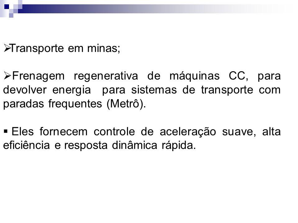 Transporte em minas; Frenagem regenerativa de máquinas CC, para devolver energia para sistemas de transporte com paradas frequentes (Metrô).