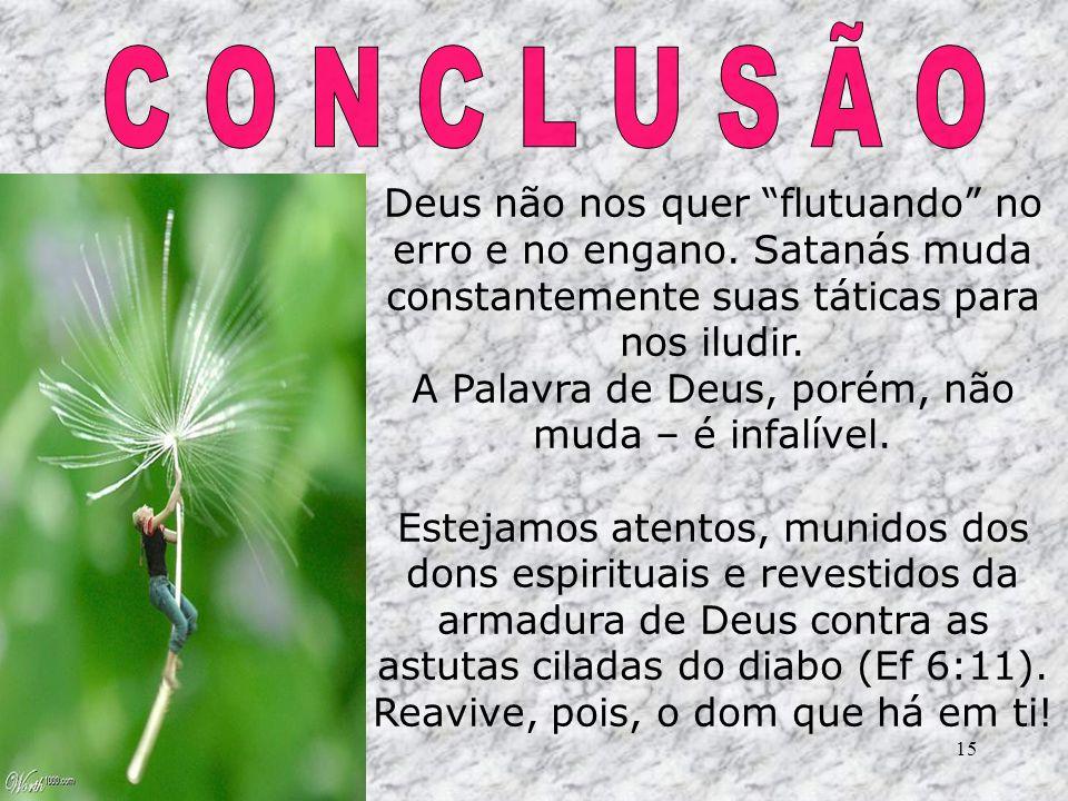 C O N C L U S Ã O Deus não nos quer flutuando no erro e no engano. Satanás muda constantemente suas táticas para nos iludir.