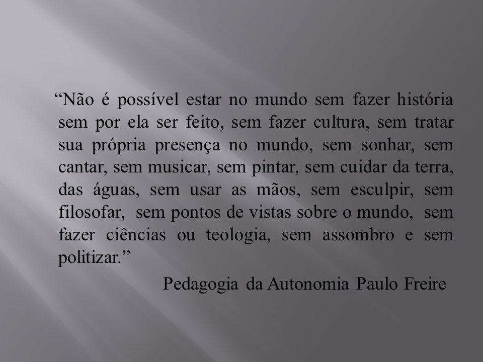 Não é possível estar no mundo sem fazer história sem por ela ser feito, sem fazer cultura, sem tratar sua própria presença no mundo, sem sonhar, sem cantar, sem musicar, sem pintar, sem cuidar da terra, das águas, sem usar as mãos, sem esculpir, sem filosofar, sem pontos de vistas sobre o mundo, sem fazer ciências ou teologia, sem assombro e sem politizar. Pedagogia da Autonomia Paulo Freire