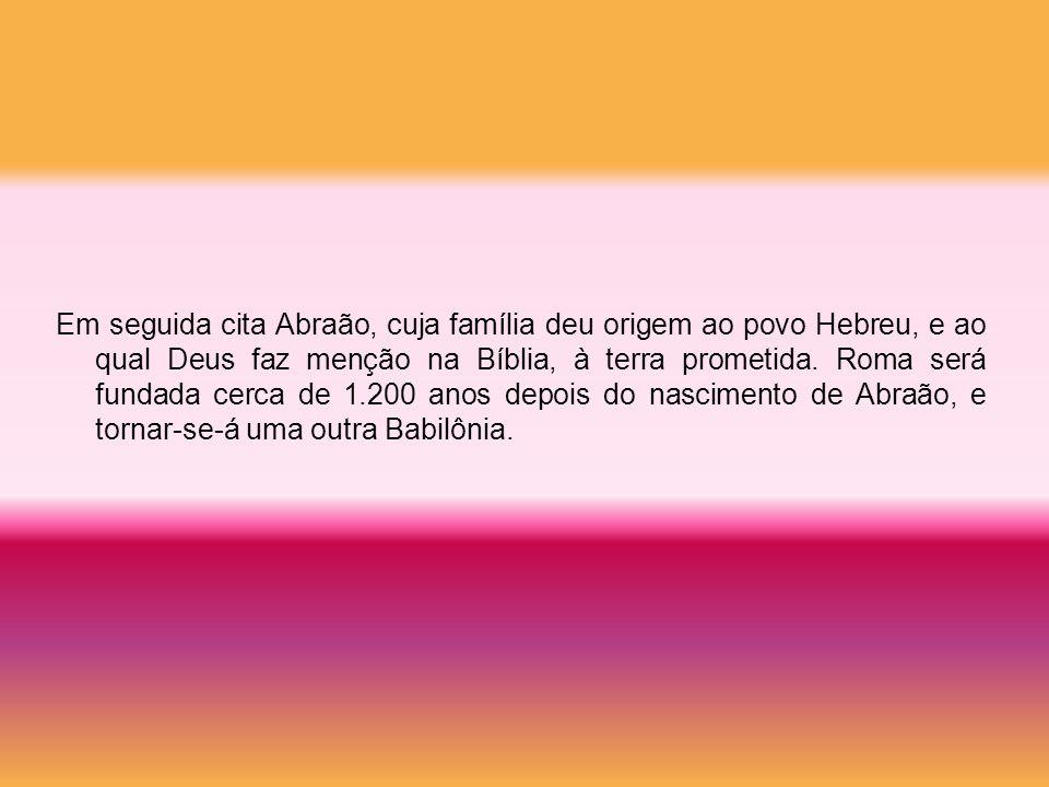 Em seguida cita Abraão, cuja família deu origem ao povo Hebreu, e ao qual Deus faz menção na Bíblia, à terra prometida.