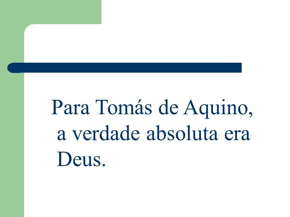 Para Tomás de Aquino, a verdade absoluta era Deus.