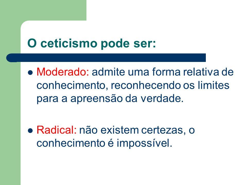 O ceticismo pode ser:Moderado: admite uma forma relativa de conhecimento, reconhecendo os limites para a apreensão da verdade.