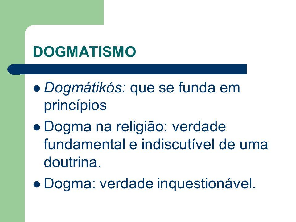 DOGMATISMO Dogmátikós: que se funda em princípios. Dogma na religião: verdade fundamental e indiscutível de uma doutrina.
