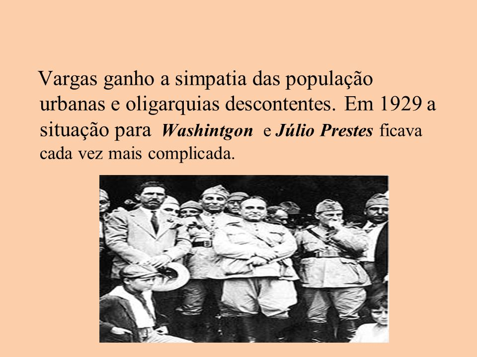 Vargas ganho a simpatia das população urbanas e oligarquias descontentes.