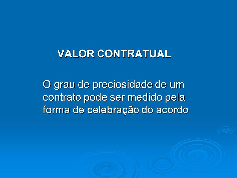 VALOR CONTRATUAL O grau de preciosidade de um contrato pode ser medido pela forma de celebração do acordo.