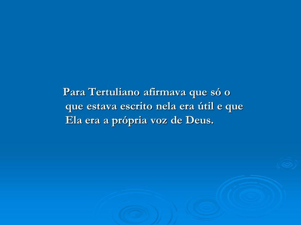 Para Tertuliano afirmava que só o que estava escrito nela era útil e que Ela era a própria voz de Deus.
