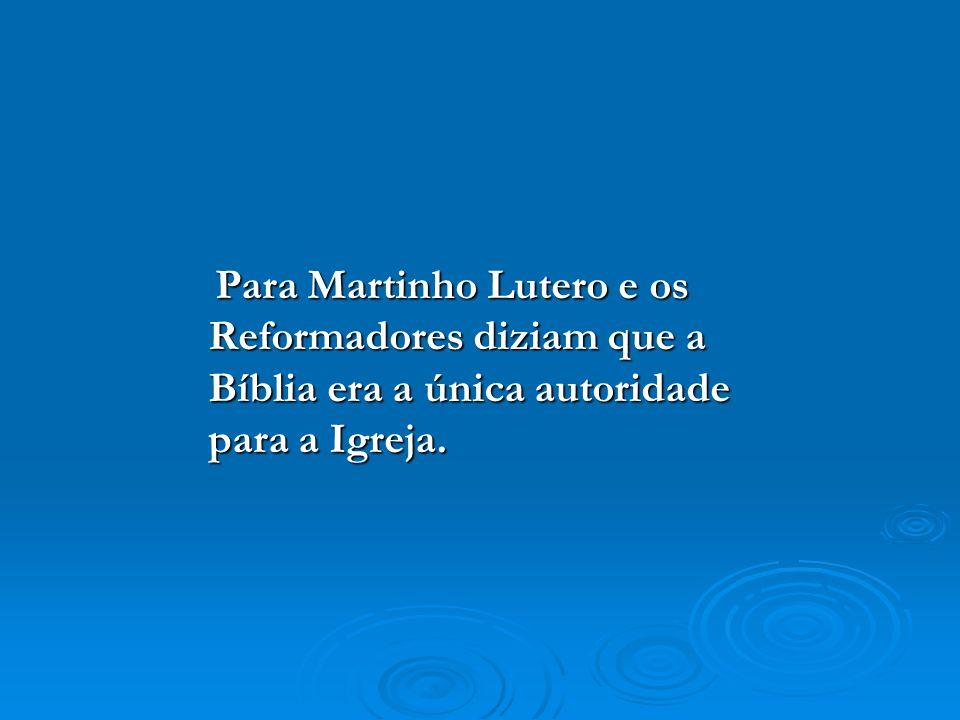 Para Martinho Lutero e os Reformadores diziam que a Bíblia era a única autoridade para a Igreja.