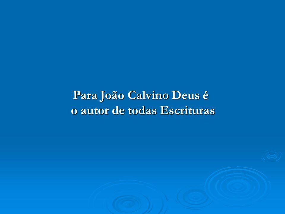 Para João Calvino Deus é o autor de todas Escrituras
