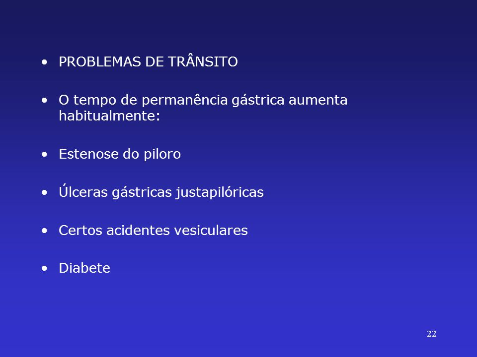 PROBLEMAS DE TRÂNSITOO tempo de permanência gástrica aumenta habitualmente: Estenose do piloro. Úlceras gástricas justapilóricas.