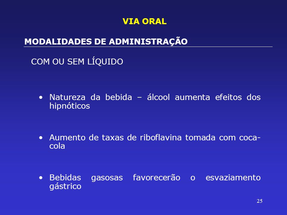 VIA ORALMODALIDADES DE ADMINISTRAÇÃO. COM OU SEM LÍQUIDO. Natureza da bebida – álcool aumenta efeitos dos hipnóticos.