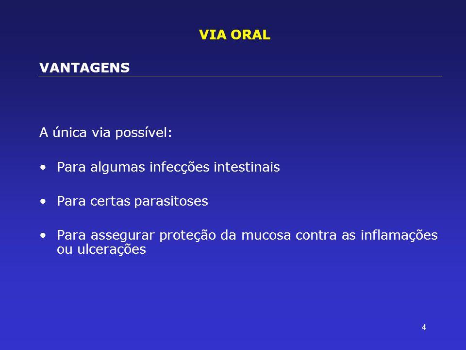 VIA ORAL VANTAGENS. A única via possível: Para algumas infecções intestinais. Para certas parasitoses.